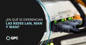 ¿En qué se diferencian las redes LAN, MAN y WAN?